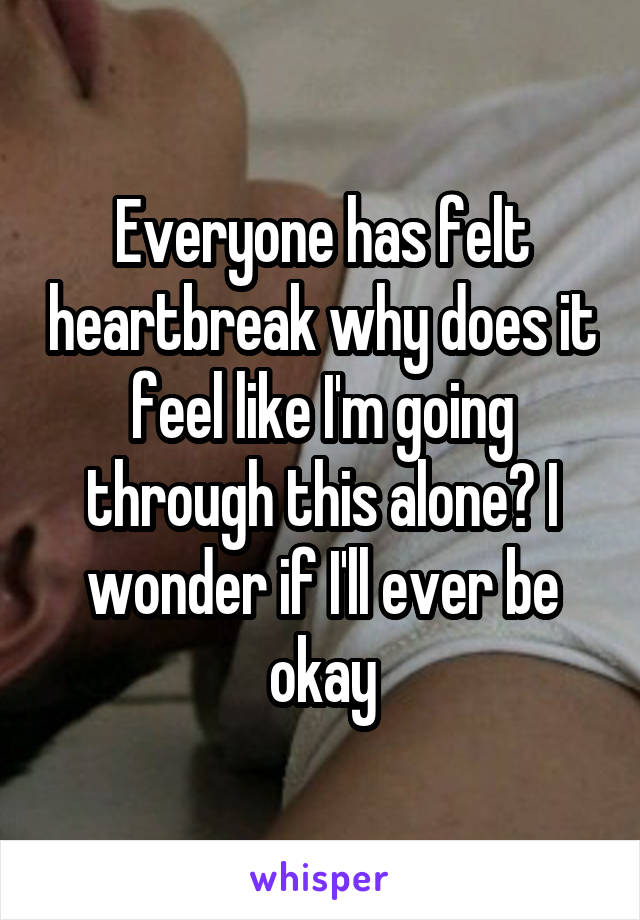 Everyone has felt heartbreak why does it feel like I'm going through this alone? I wonder if I'll ever be okay