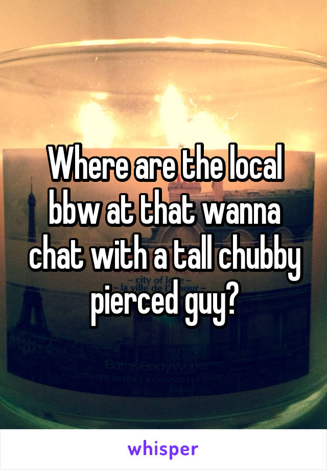 Where are the local bbw at that wanna chat with a tall chubby pierced guy?