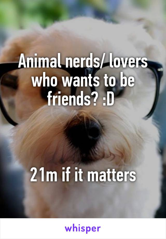 Animal nerds/ lovers who wants to be friends? :D     21m if it matters