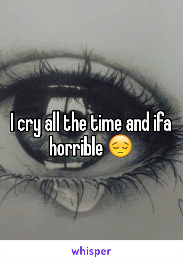 I cry all the time and ifa horrible 😔
