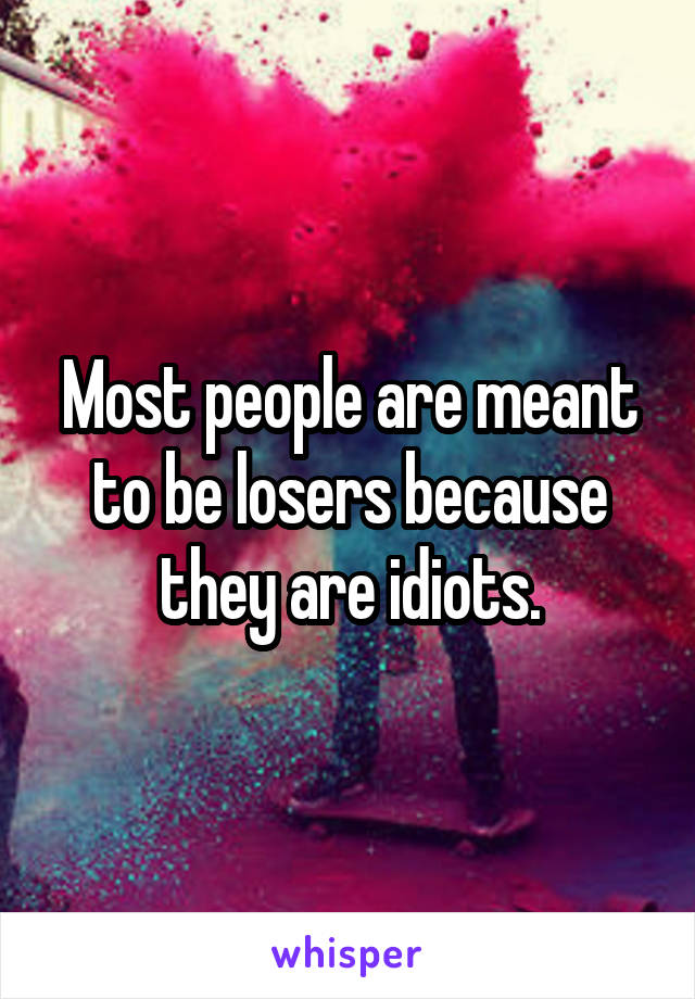 Most people are meant to be losers because they are idiots.
