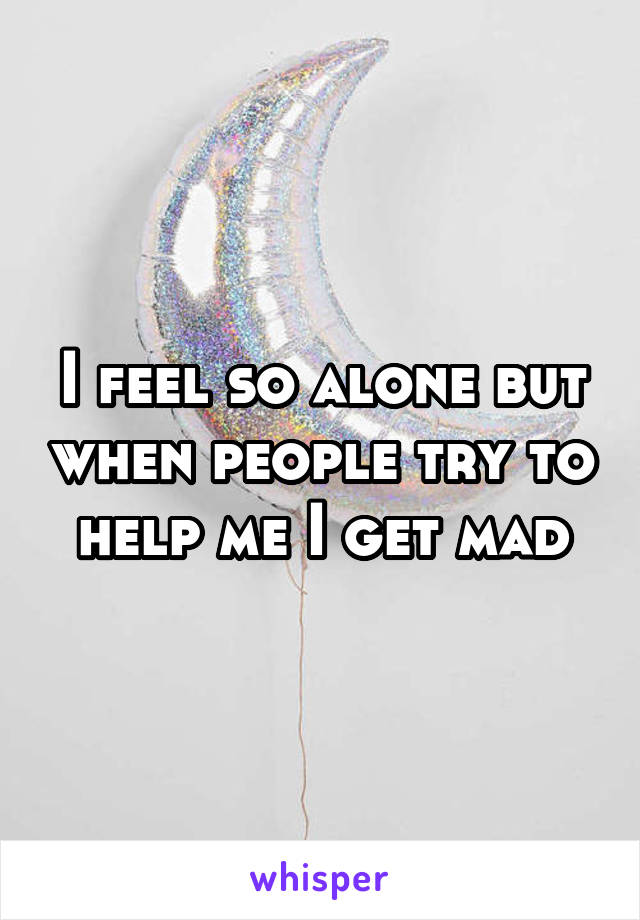 I feel so alone but when people try to help me I get mad