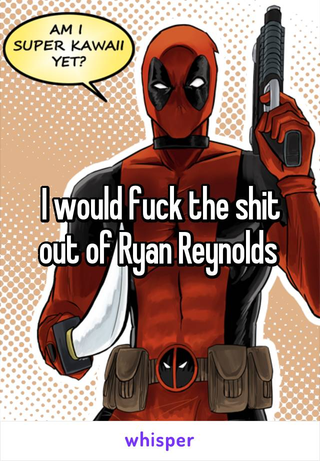 I would fuck the shit out of Ryan Reynolds