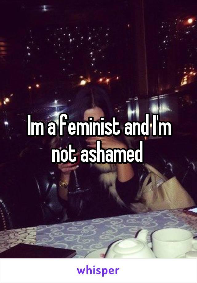 Im a feminist and I'm not ashamed