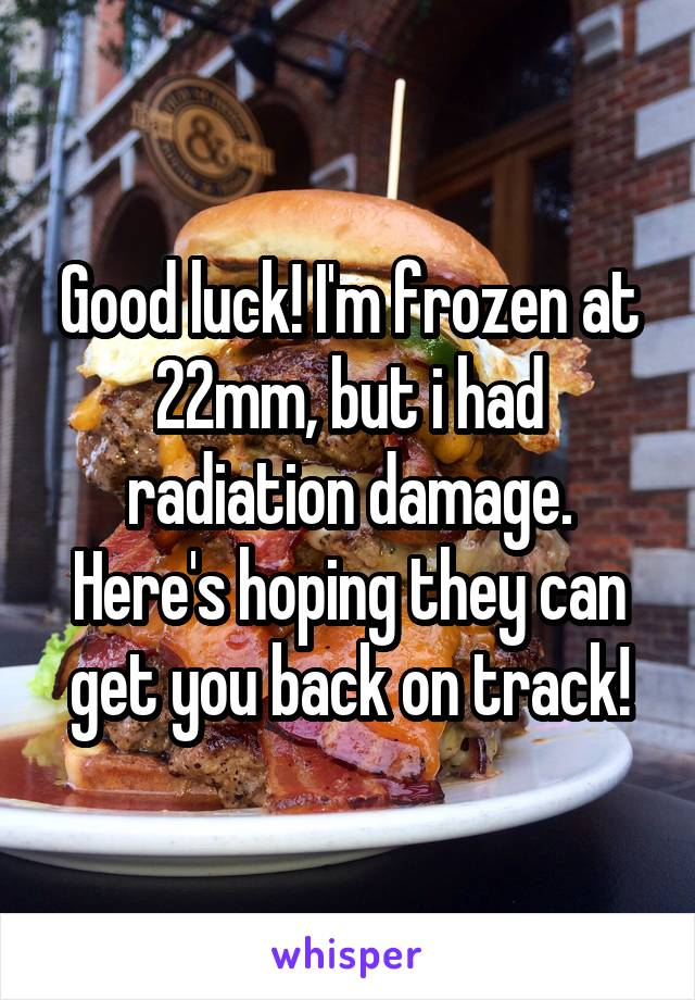 Good luck! I'm frozen at 22mm, but i had radiation damage. Here's hoping they can get you back on track!