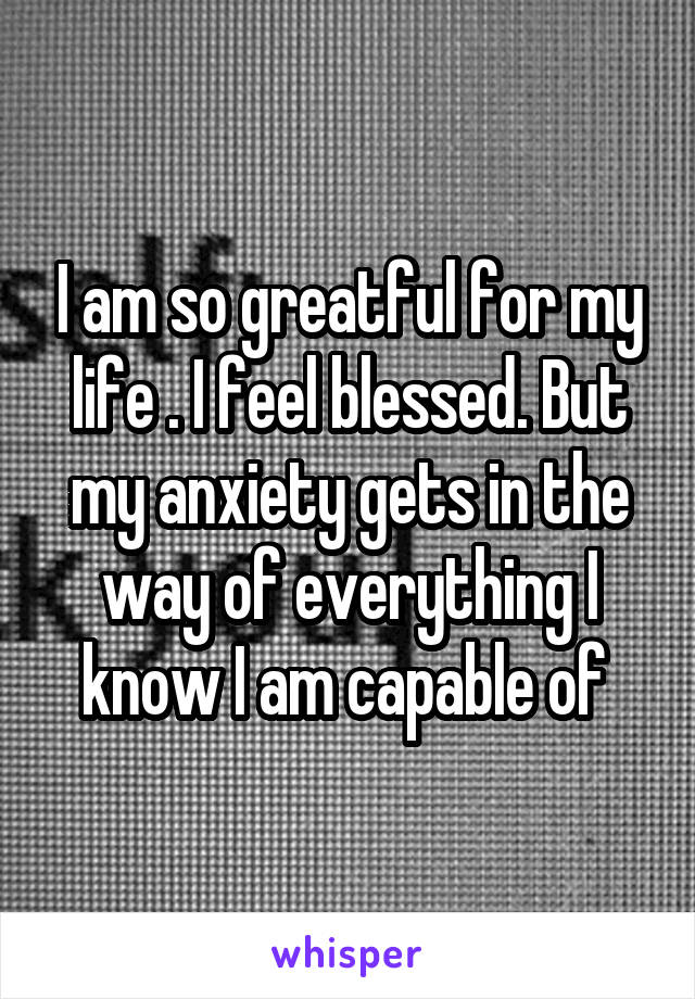 I am so greatful for my life . I feel blessed. But my anxiety gets in the way of everything I know I am capable of