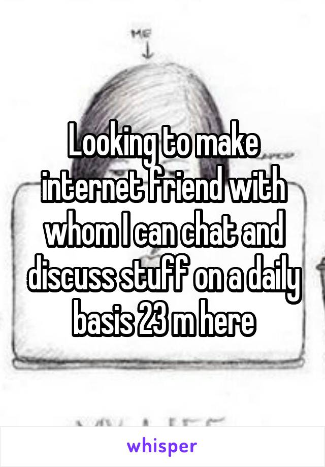 Looking to make internet friend with whom I can chat and discuss stuff on a daily basis 23 m here