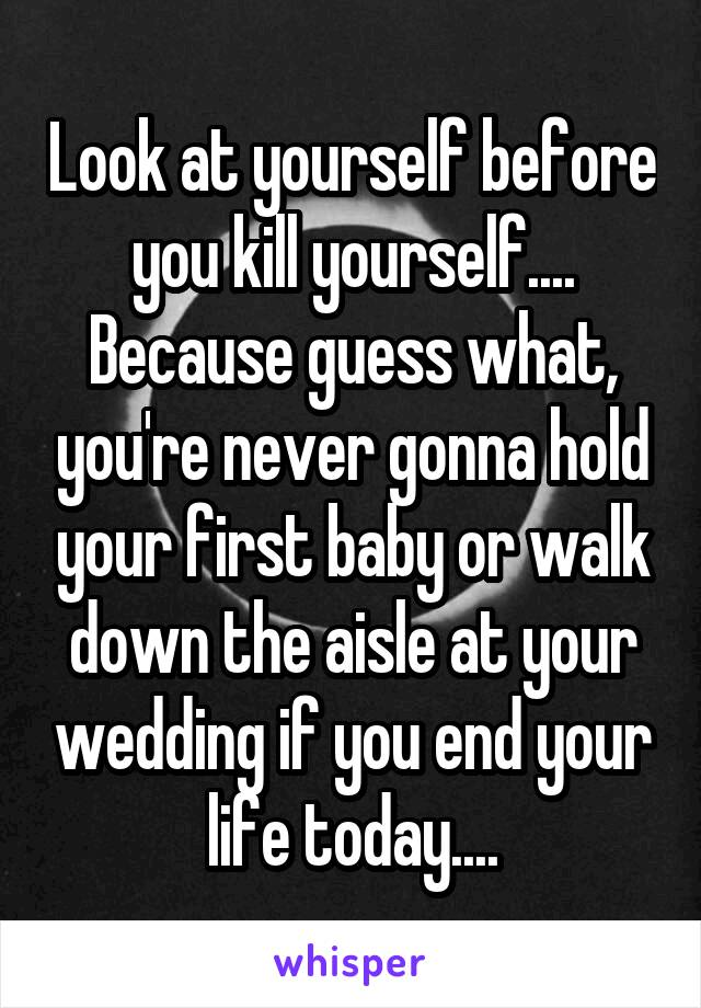 Look at yourself before you kill yourself.... Because guess what, you're never gonna hold your first baby or walk down the aisle at your wedding if you end your life today....