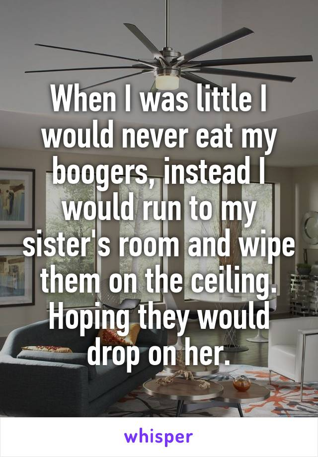 When I was little I would never eat my boogers, instead I would run to my sister's room and wipe them on the ceiling. Hoping they would drop on her.