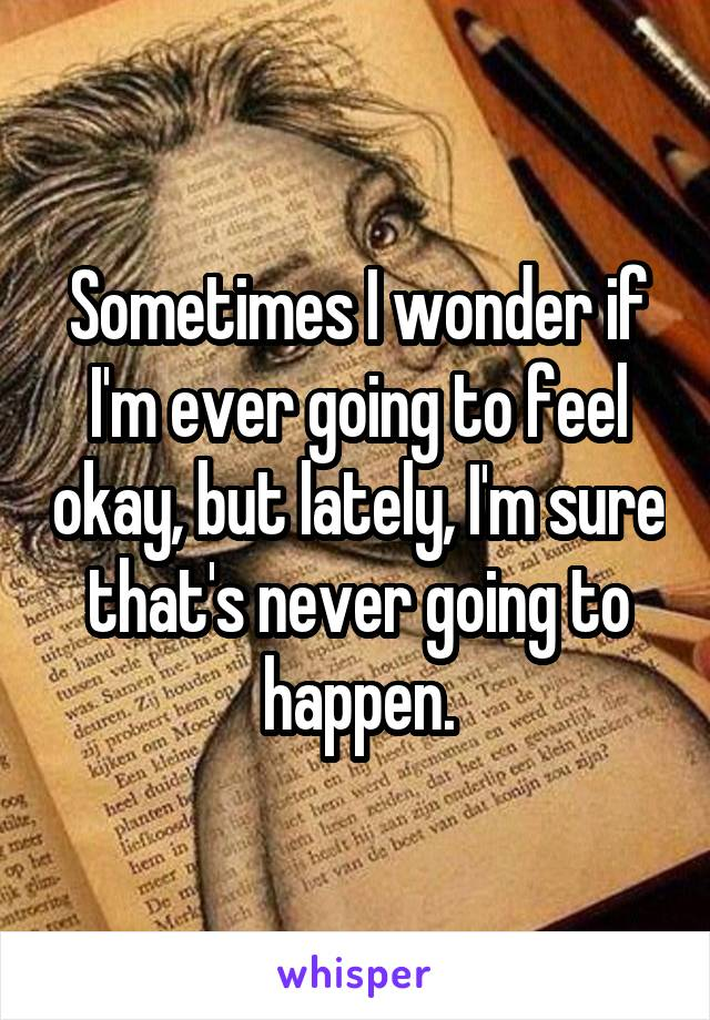 Sometimes I wonder if I'm ever going to feel okay, but lately, I'm sure that's never going to happen.