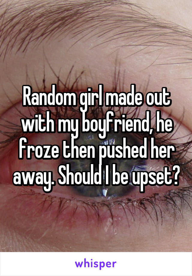 Random girl made out with my boyfriend, he froze then pushed her away. Should I be upset?