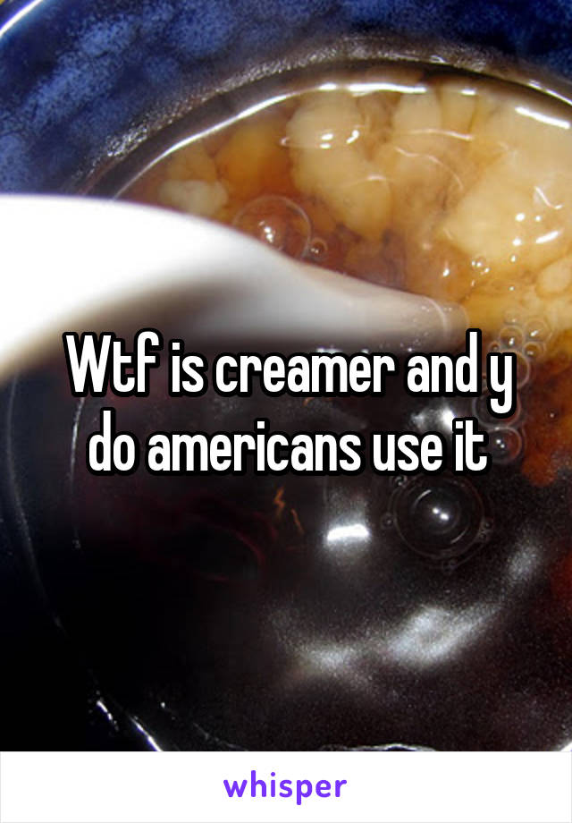 Wtf is creamer and y do americans use it