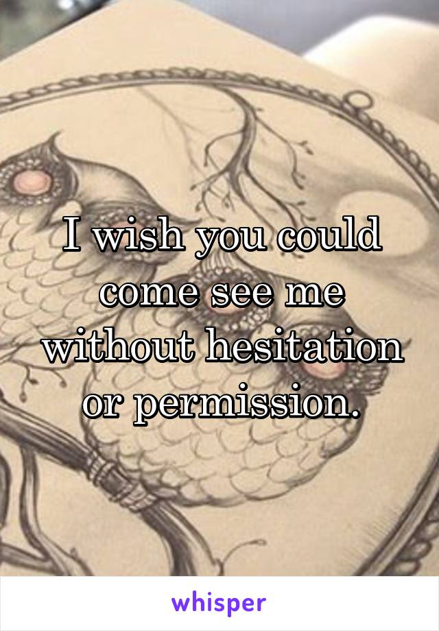 I wish you could come see me without hesitation or permission.