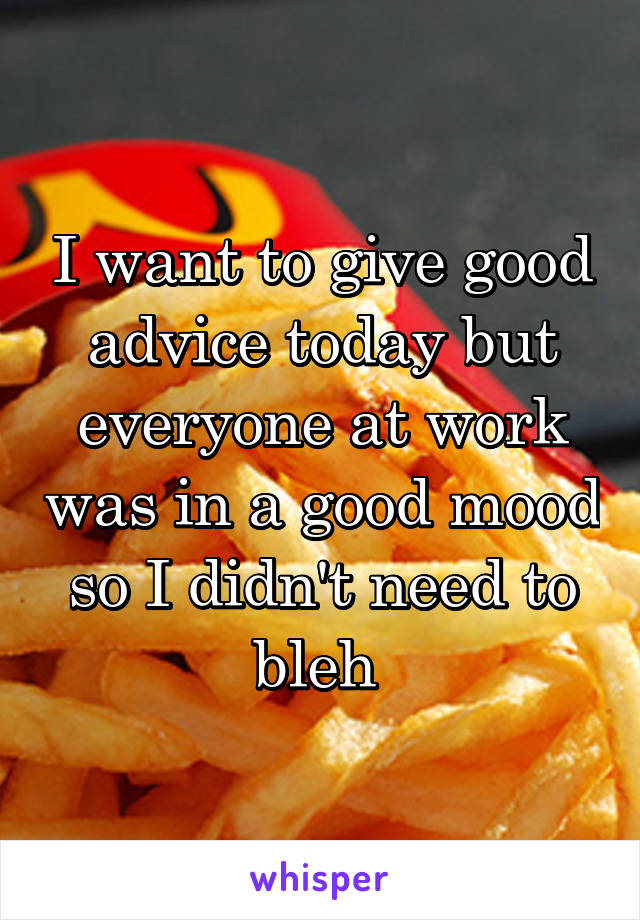 I want to give good advice today but everyone at work was in a good mood so I didn't need to bleh