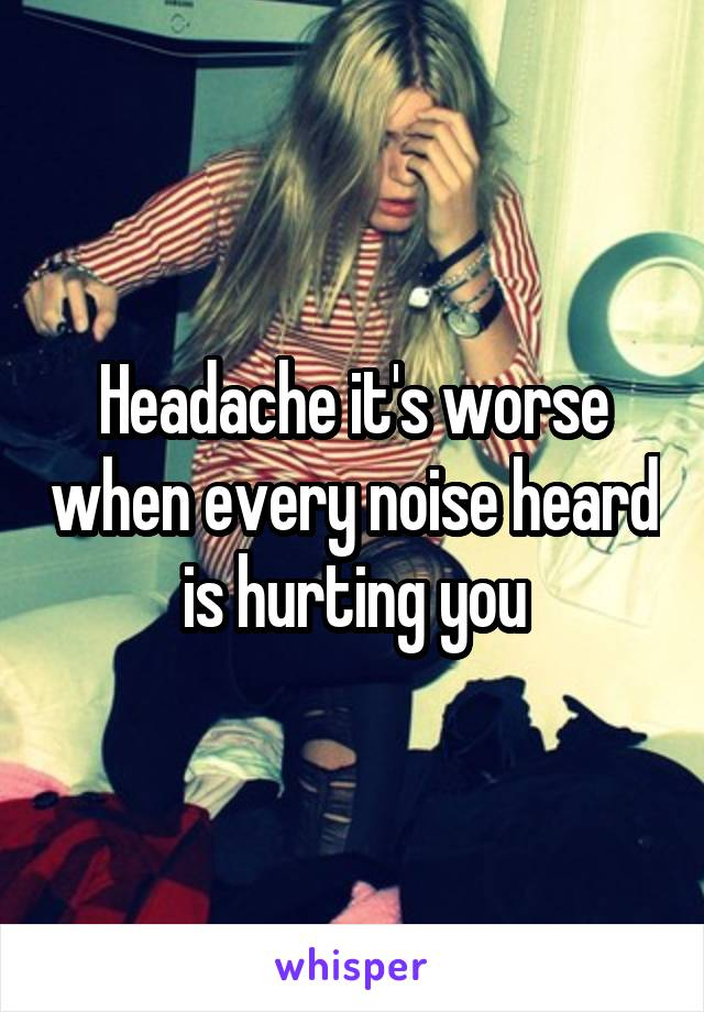 Headache it's worse when every noise heard is hurting you