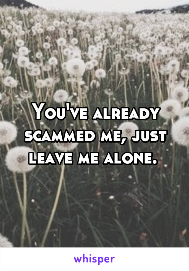 You've already scammed me, just leave me alone.