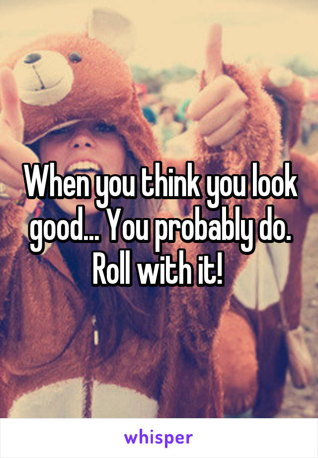 When you think you look good... You probably do. Roll with it!