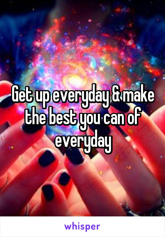 Get up everyday & make the best you can of everyday