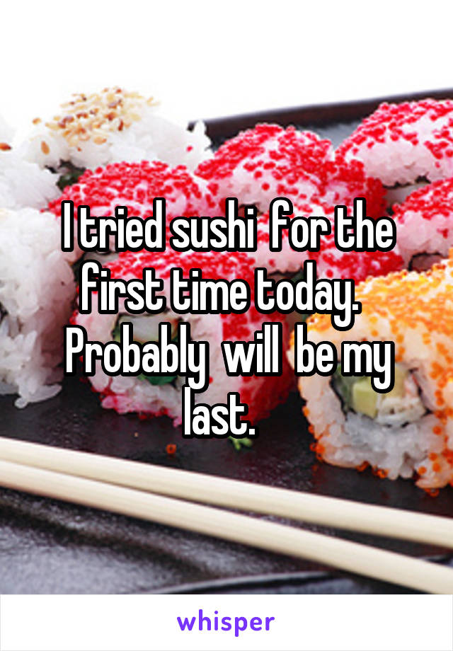 I tried sushi  for the first time today.   Probably  will  be my last.