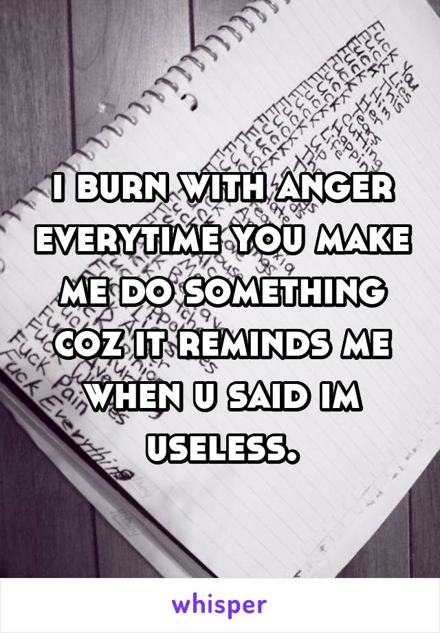 i burn with anger everytime you make me do something coz it reminds me when u said im useless.