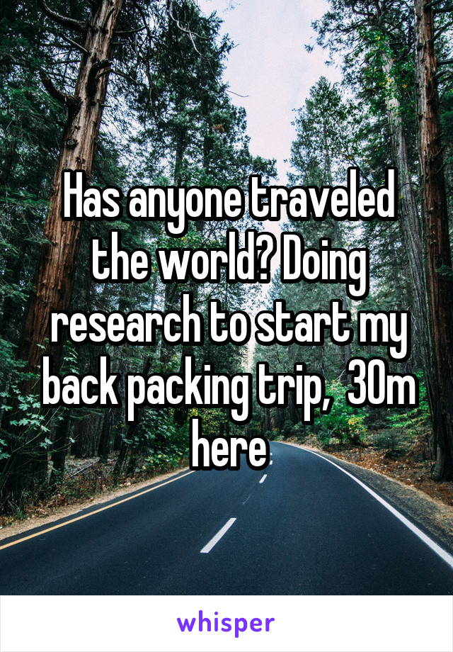 Has anyone traveled the world? Doing research to start my back packing trip,  30m here