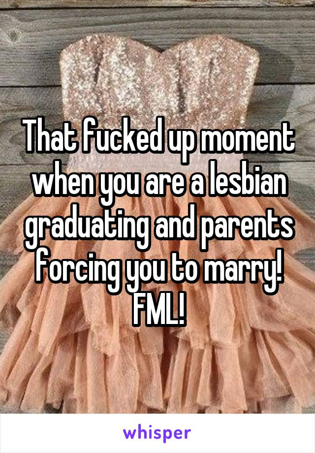 That fucked up moment when you are a lesbian graduating and parents forcing you to marry! FML!