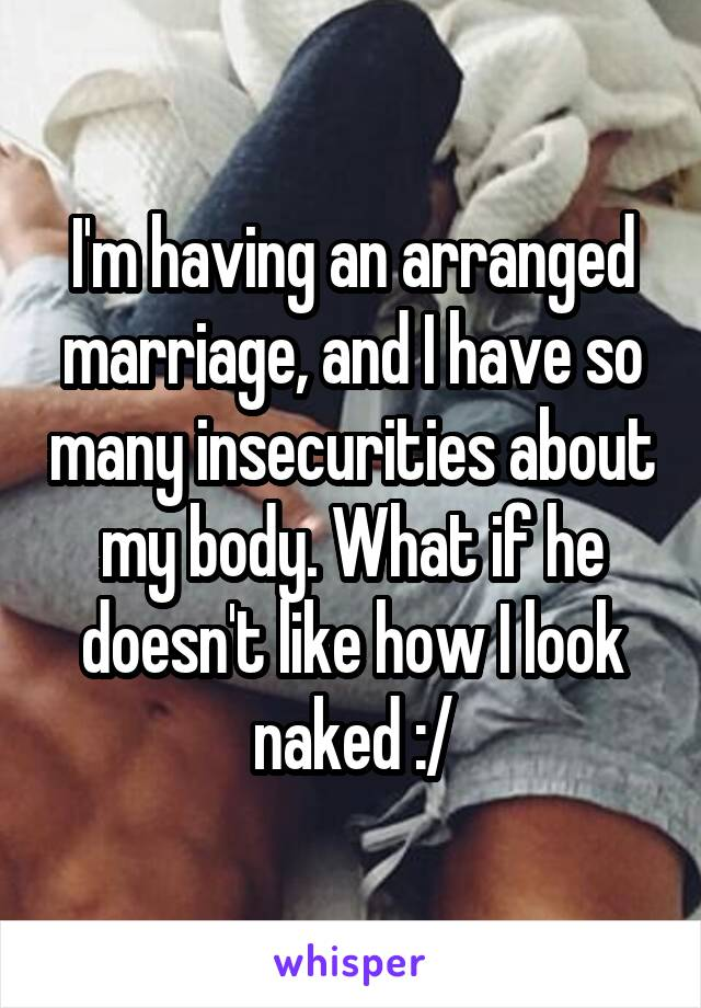 I'm having an arranged marriage, and I have so many insecurities about my body. What if he doesn't like how I look naked :/