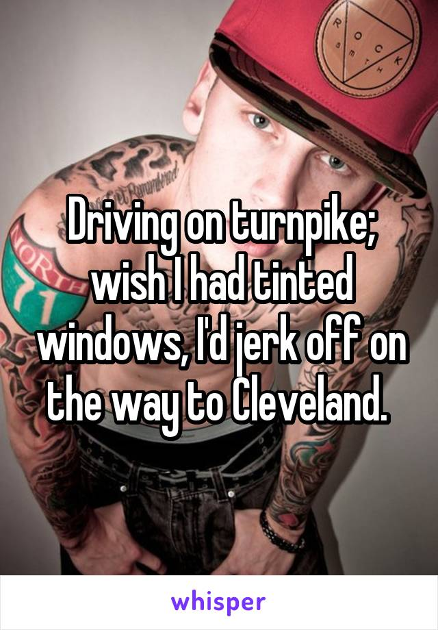 Driving on turnpike; wish I had tinted windows, I'd jerk off on the way to Cleveland.