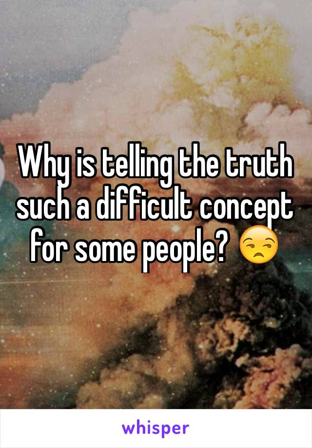 Why is telling the truth such a difficult concept for some people? 😒