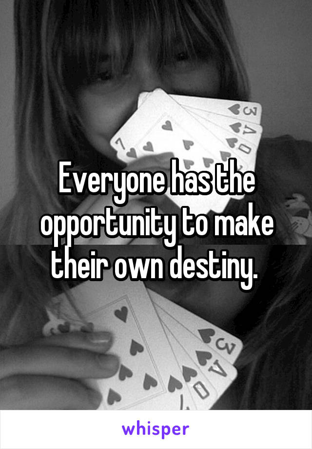 Everyone has the opportunity to make their own destiny.