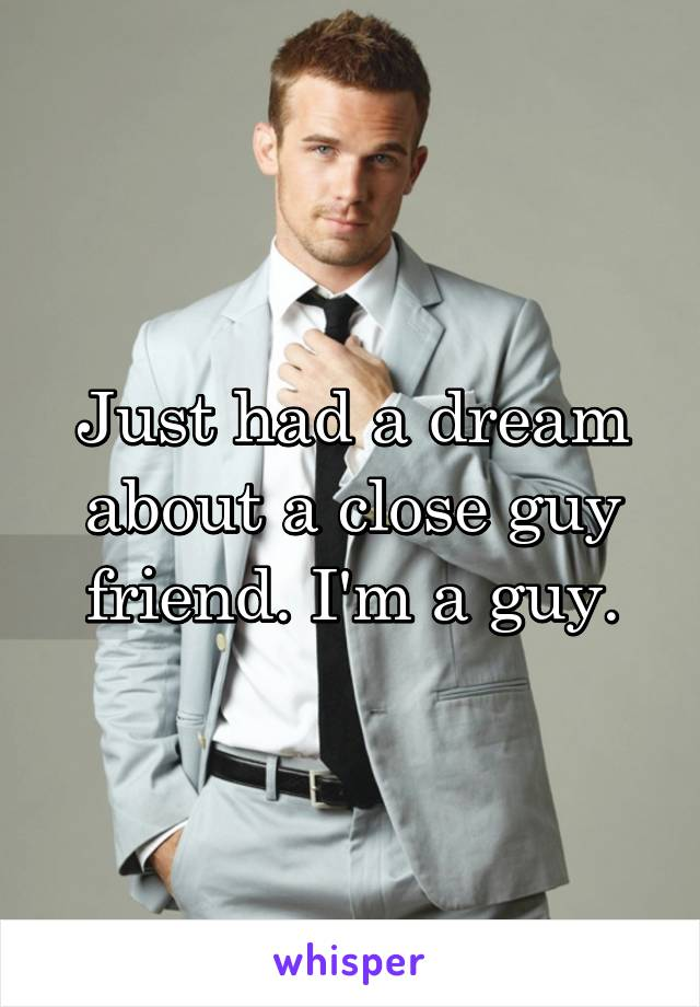 Just had a dream about a close guy friend. I'm a guy.