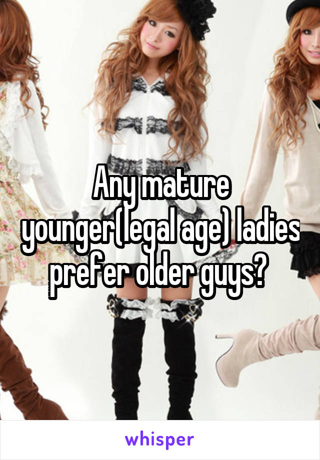 Any mature younger(legal age) ladies prefer older guys?