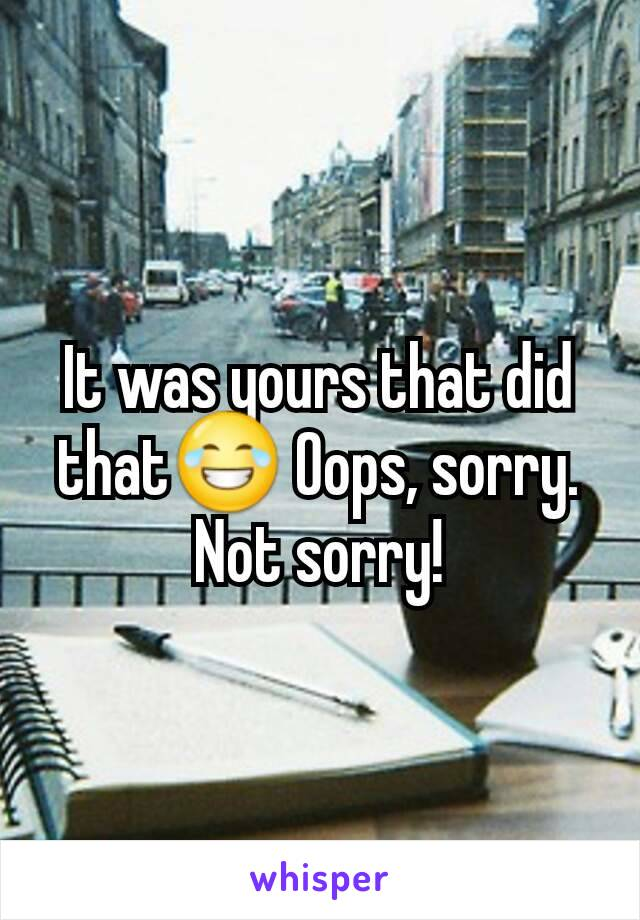 It was yours that did that😂 Oops, sorry. Not sorry!