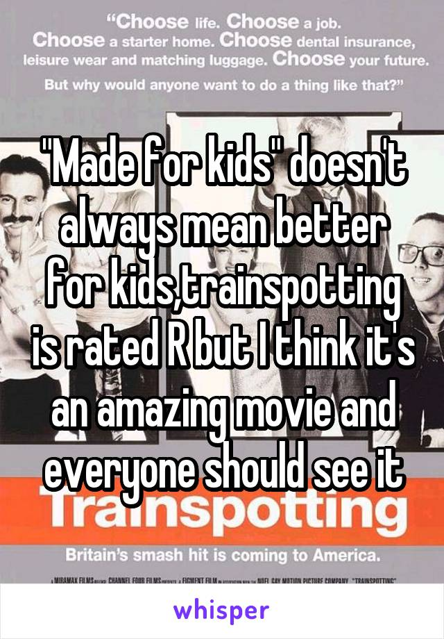 """""""Made for kids"""" doesn't always mean better for kids,trainspotting is rated R but I think it's an amazing movie and everyone should see it"""