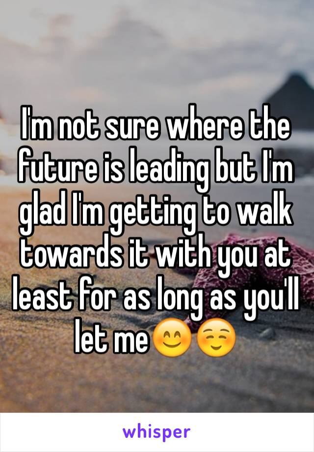 I'm not sure where the future is leading but I'm glad I'm getting to walk towards it with you at least for as long as you'll let me😊☺️