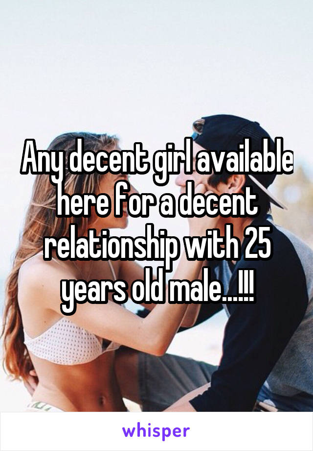 Any decent girl available here for a decent relationship with 25 years old male...!!!
