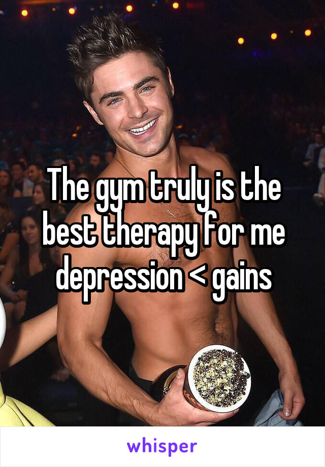 The gym truly is the best therapy for me depression < gains