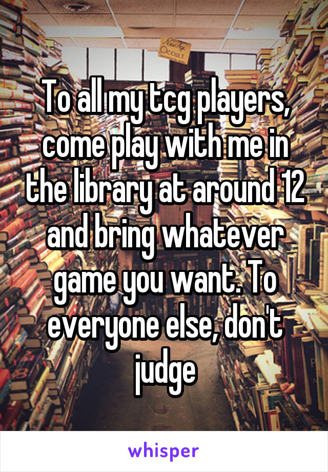 To all my tcg players, come play with me in the library at around 12 and bring whatever game you want. To everyone else, don't judge