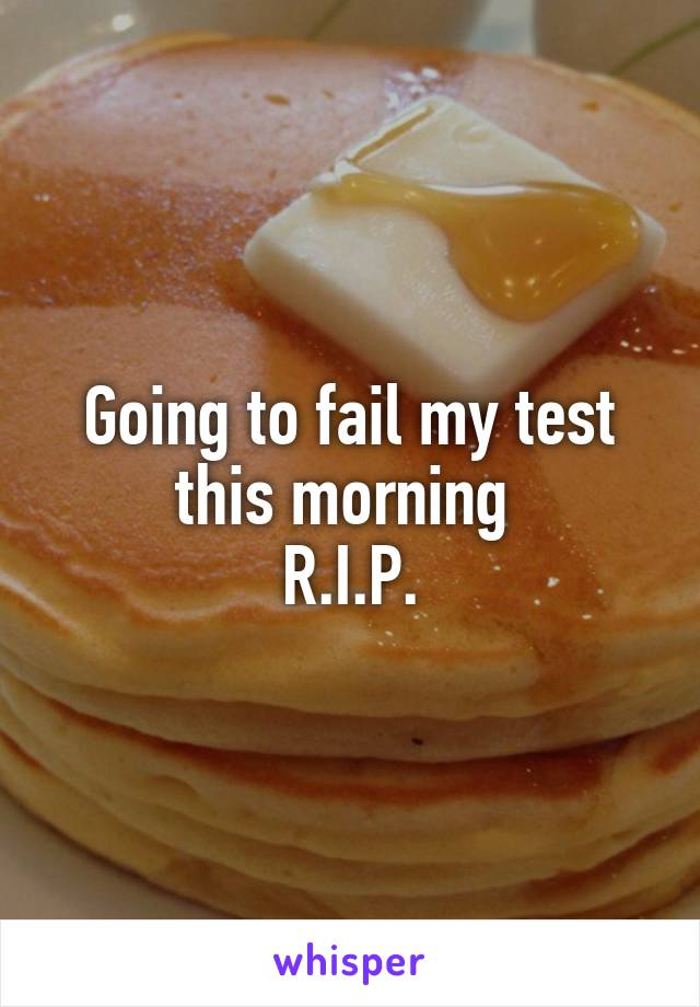 Going to fail my test this morning  R.I.P.