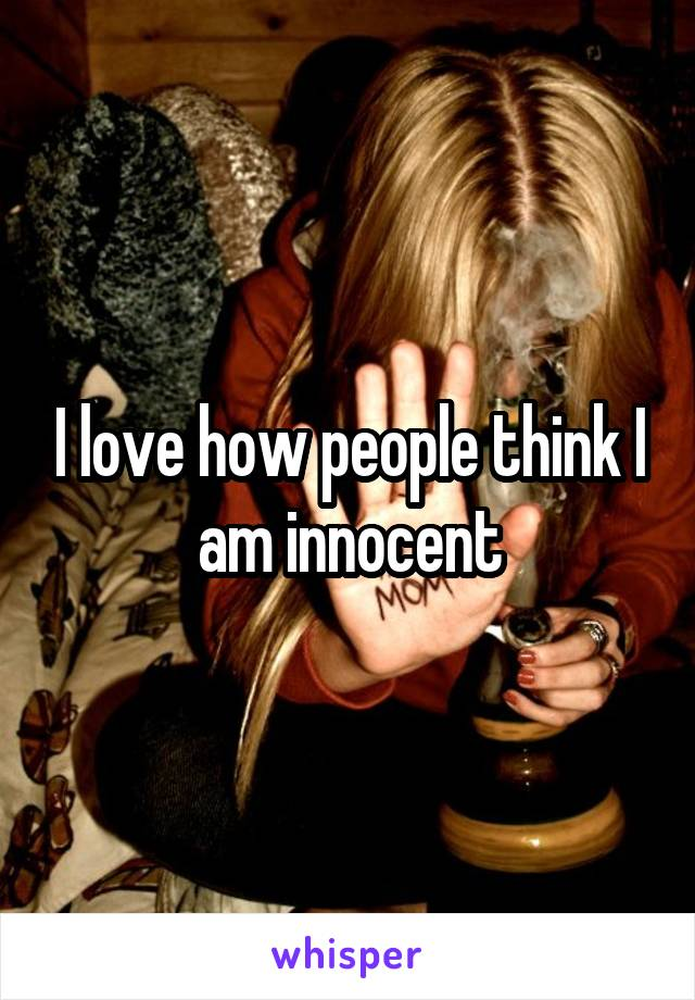 I love how people think I am innocent