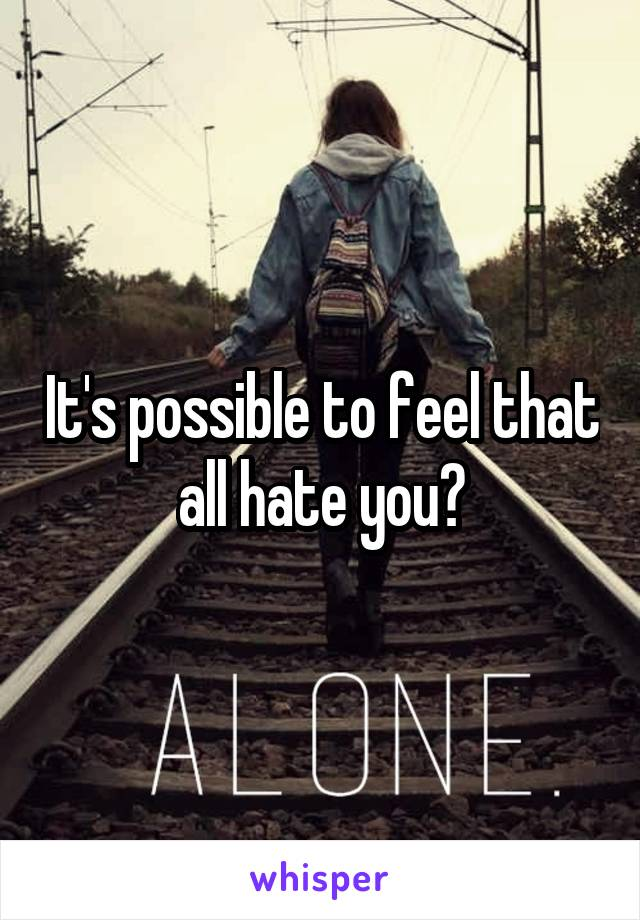 It's possible to feel that all hate you?
