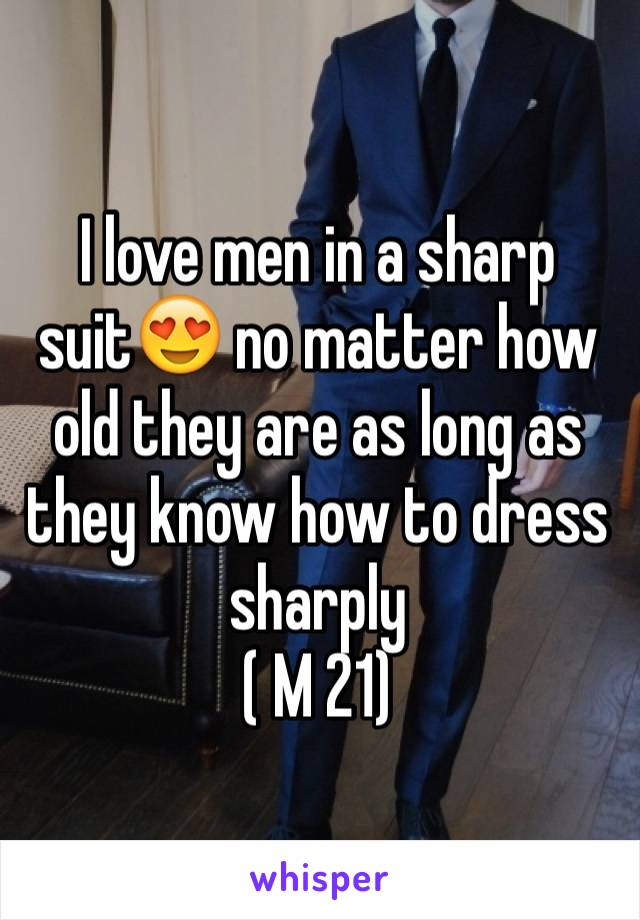 I love men in a sharp suit😍 no matter how old they are as long as they know how to dress sharply  ( M 21)