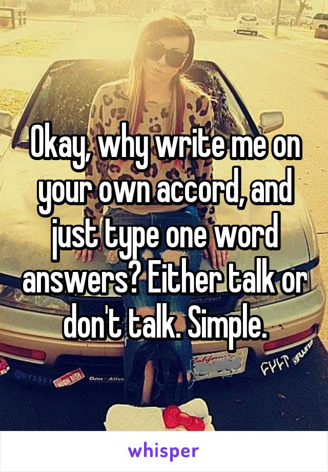 Okay, why write me on your own accord, and just type one word answers? Either talk or don't talk. Simple.