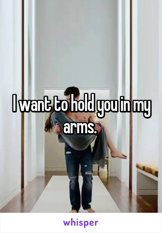 I want to hold you in my arms.