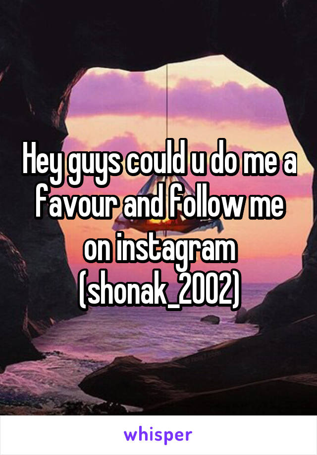 Hey guys could u do me a favour and follow me on instagram (shonak_2002)