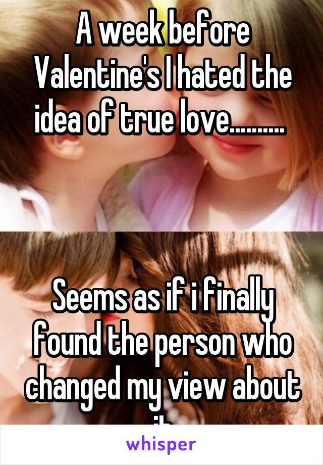 A week before Valentine's I hated the idea of true love..........     Seems as if i finally found the person who changed my view about it