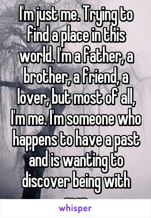 I'm just me. Trying to find a place in this world. I'm a father, a brother, a friend, a lover, but most of all, I'm me. I'm someone who happens to have a past and is wanting to discover being with men