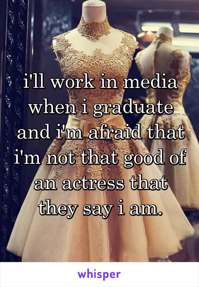 i'll work in media when i graduate and i'm afraid that i'm not that good of an actress that they say i am.