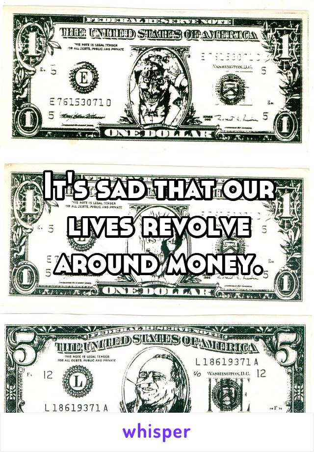 It's sad that our lives revolve around money.