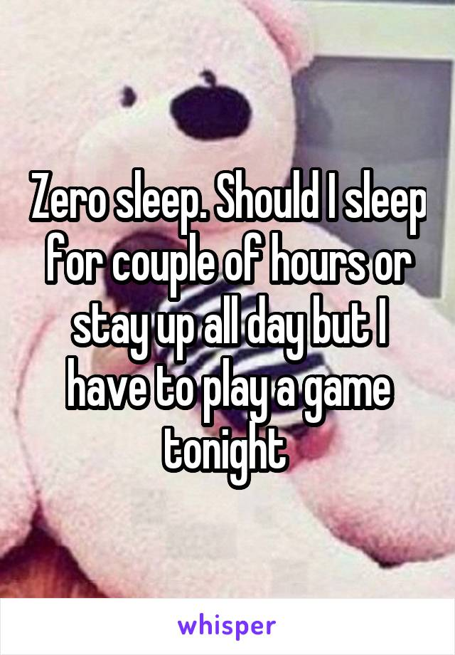 Zero sleep. Should I sleep for couple of hours or stay up all day but I have to play a game tonight